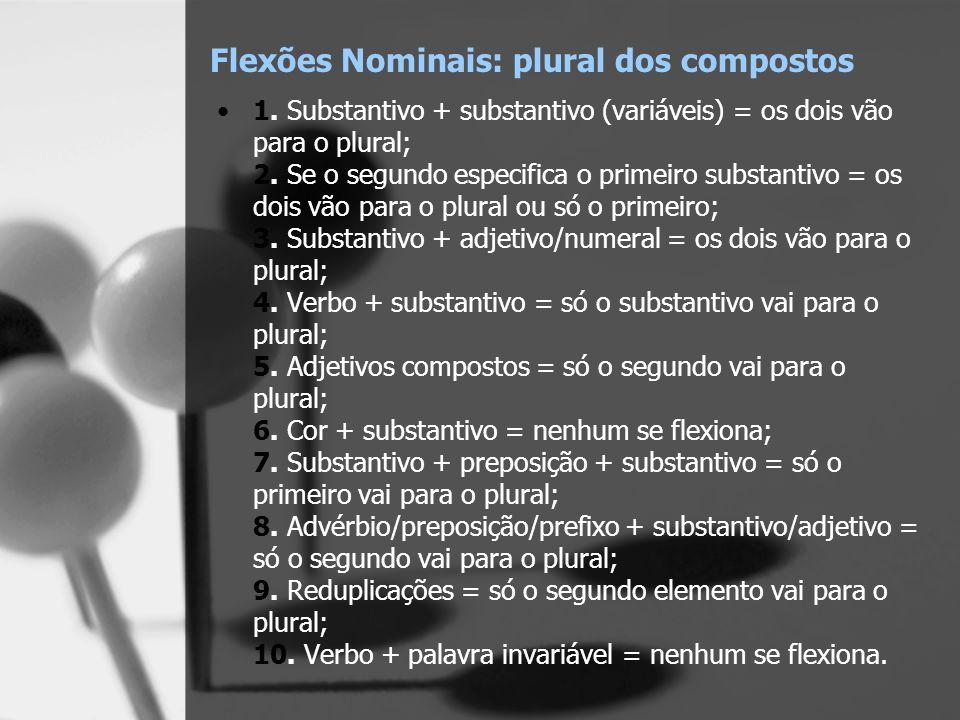 Flexões Nominais: plural dos compostos 1. Substantivo + substantivo (variáveis) = os dois vão para o plural; 2. Se o segundo especifica o primeiro sub
