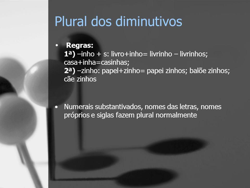 Plural dos diminutivos Regras: 1ª) –inho + s: livro+inho= livrinho – livrinhos; casa+inha=casinhas; 2ª) –zinho: papel+zinho= papei zinhos; balõe zinho