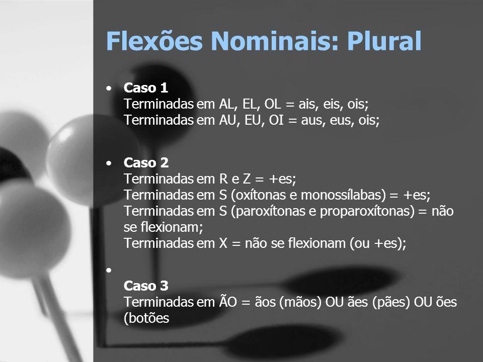 Flexões Nominais: Plural Caso 1 Terminadas em AL, EL, OL = ais, eis, ois; Terminadas em AU, EU, OI = aus, eus, ois; Caso 2 Terminadas em R e Z = +es;