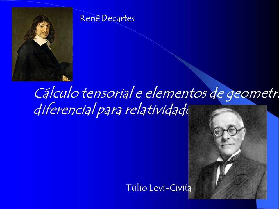 Cálculo tensorial e elementos de geometria diferencial para relatividade. Túlio Levi-Civita René Decartes