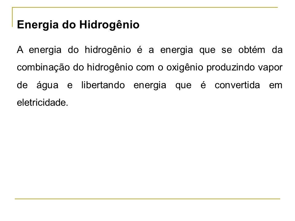 Energia do Hidrogênio A energia do hidrogênio é a energia que se obtém da combinação do hidrogênio com o oxigênio produzindo vapor de água e libertando energia que é convertida em eletricidade.
