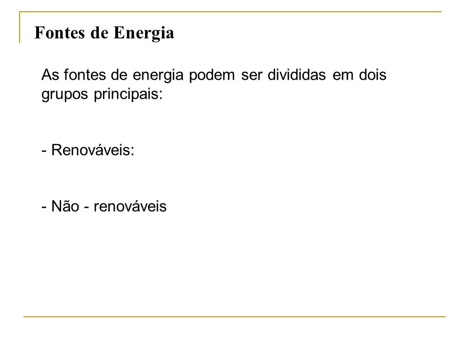 As fontes de energia podem ser divididas em dois grupos principais: - Renováveis: - Não - renováveis Fontes de Energia