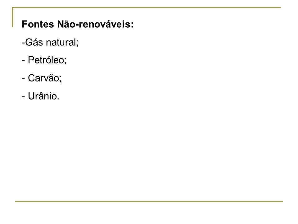 Fontes Não-renováveis: -Gás natural; - Petróleo; - Carvão; - Urânio.