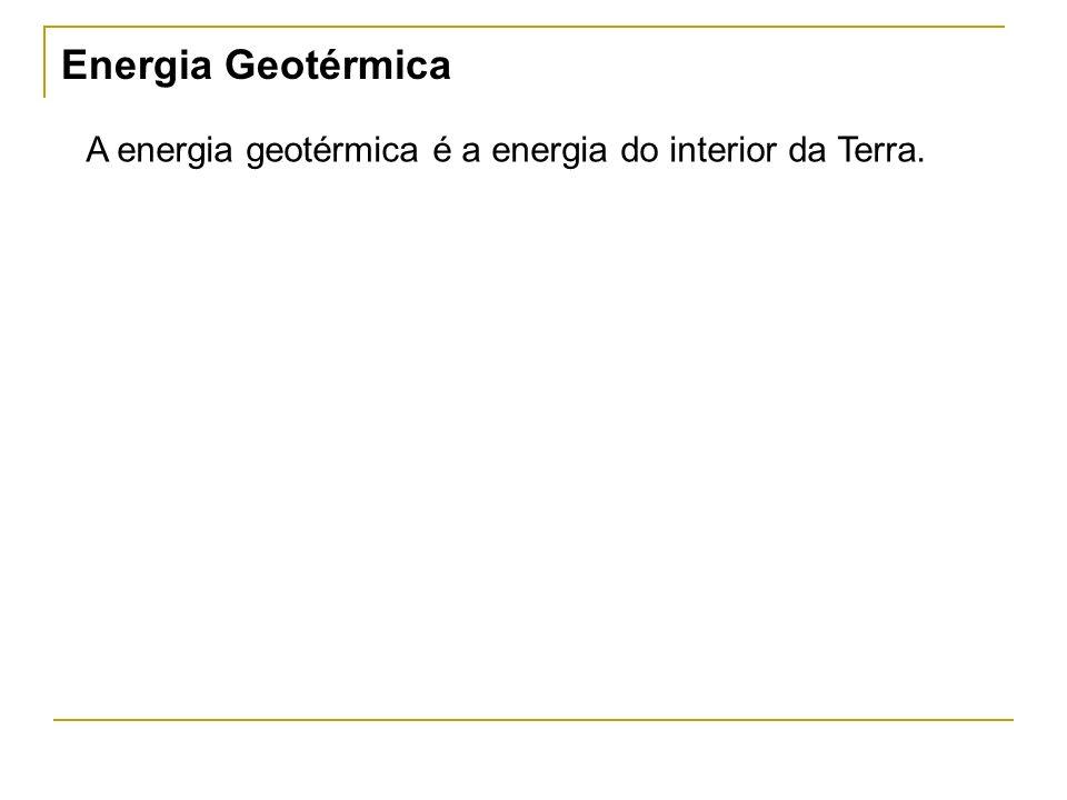 Energia Geotérmica A energia geotérmica é a energia do interior da Terra.