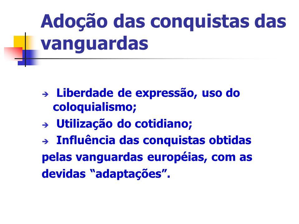 Adoção das conquistas das vanguardas Liberdade de expressão, uso do coloquialismo; Utilização do cotidiano; Influência das conquistas obtidas pelas vanguardas européias, com as devidas adaptações.