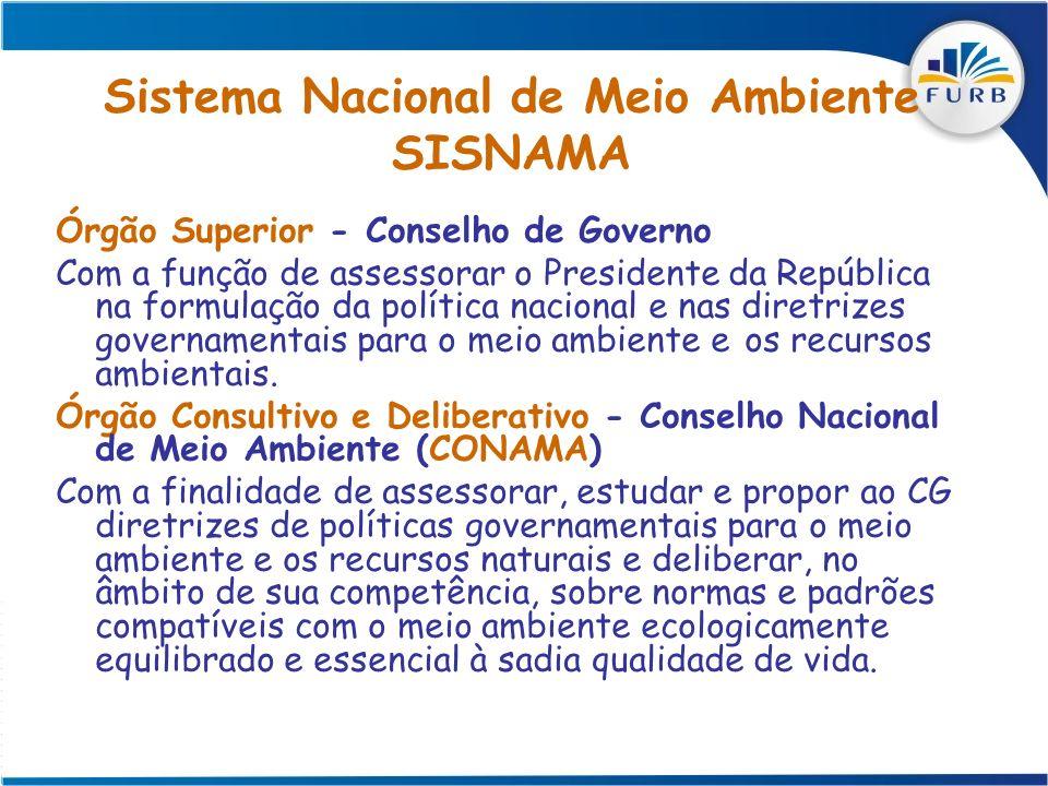 Sistema Nacional de Meio Ambiente SISNAMA Órgão Superior - Conselho de Governo Com a função de assessorar o Presidente da República na formulação da p