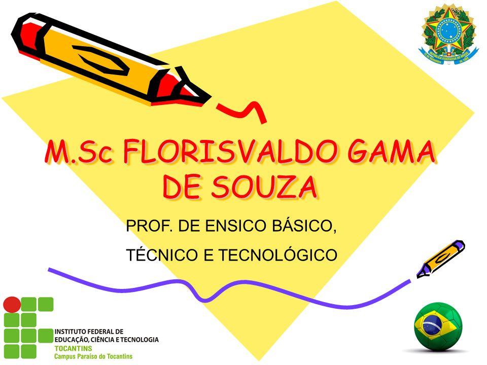 M.Sc FLORISVALDO GAMA DE SOUZA PROF. DE ENSICO BÁSICO, TÉCNICO E TECNOLÓGICO