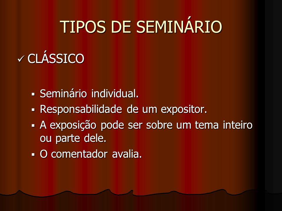 TIPOS DE SEMINÁRIO CLÁSSICO Seminário individual. Responsabilidade de um expositor. A exposição pode ser sobre um tema inteiro ou parte dele. O coment