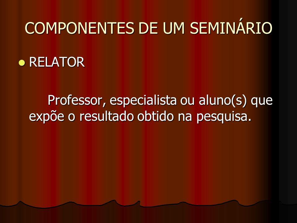 COMPONENTES DE UM SEMINÁRIO RELATOR RELATOR Professor, especialista ou aluno(s) que expõe o resultado obtido na pesquisa.