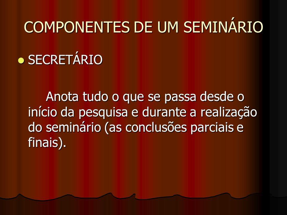 COMPONENTES DE UM SEMINÁRIO SECRETÁRIO SECRETÁRIO Anota tudo o que se passa desde o início da pesquisa e durante a realização do seminário (as conclus