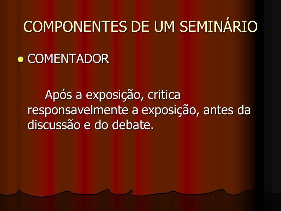 COMPONENTES DE UM SEMINÁRIO COMENTADOR COMENTADOR Após a exposição, critica responsavelmente a exposição, antes da discussão e do debate.