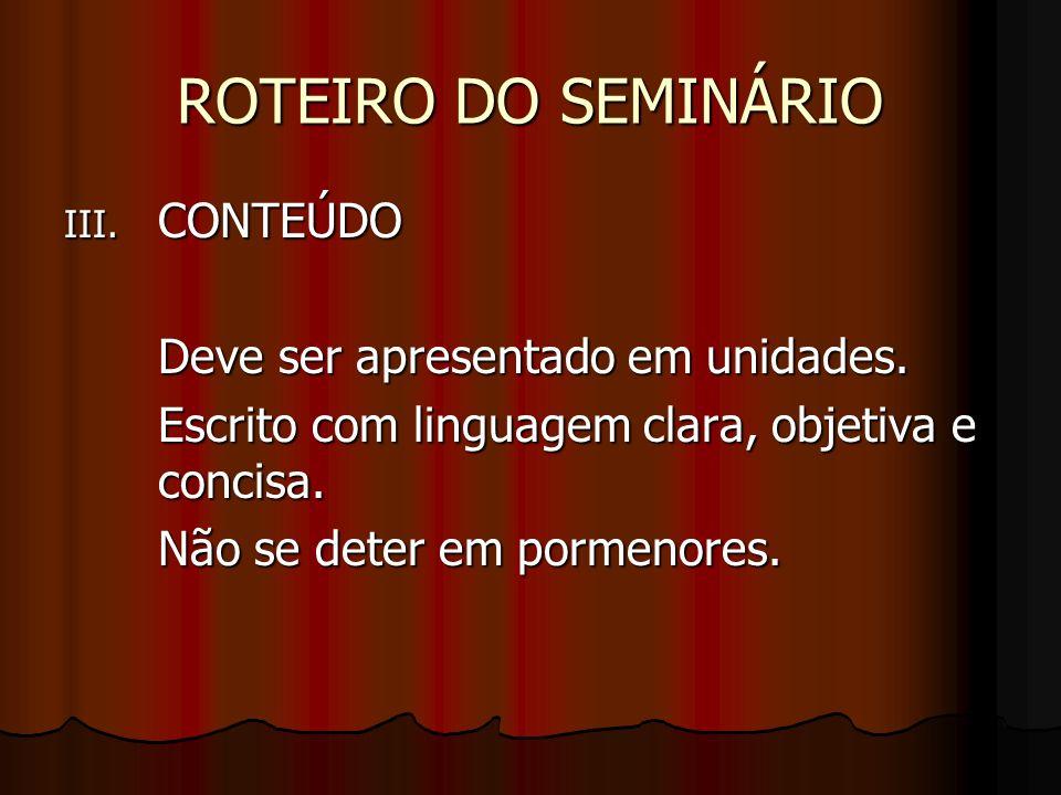 ROTEIRO DO SEMINÁRIO III. CONTEÚDO Deve ser apresentado em unidades. Escrito com linguagem clara, objetiva e concisa. Não se deter em pormenores.