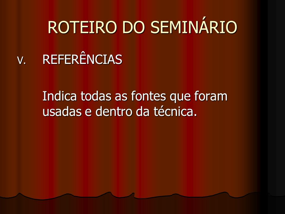 ROTEIRO DO SEMINÁRIO V. REFERÊNCIAS Indica todas as fontes que foram usadas e dentro da técnica.