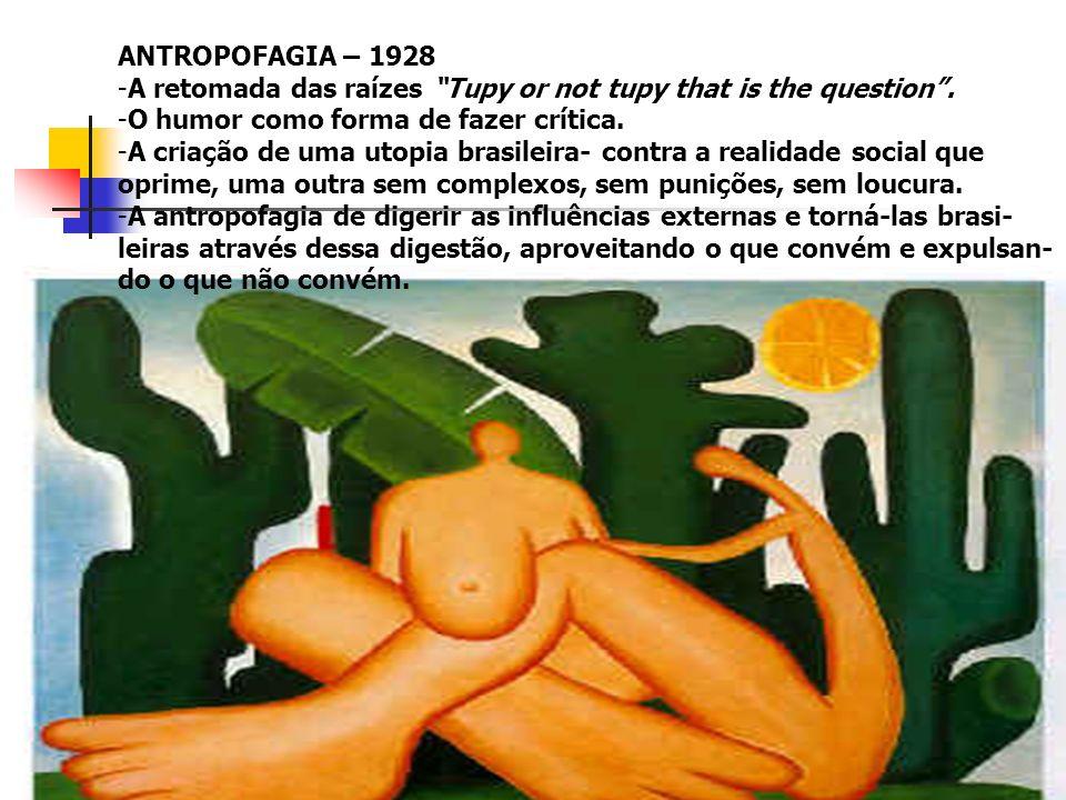 ANTROPOFAGIA – 1928 -A retomada das raízes Tupy or not tupy that is the question. -O humor como forma de fazer crítica. -A criação de uma utopia brasi