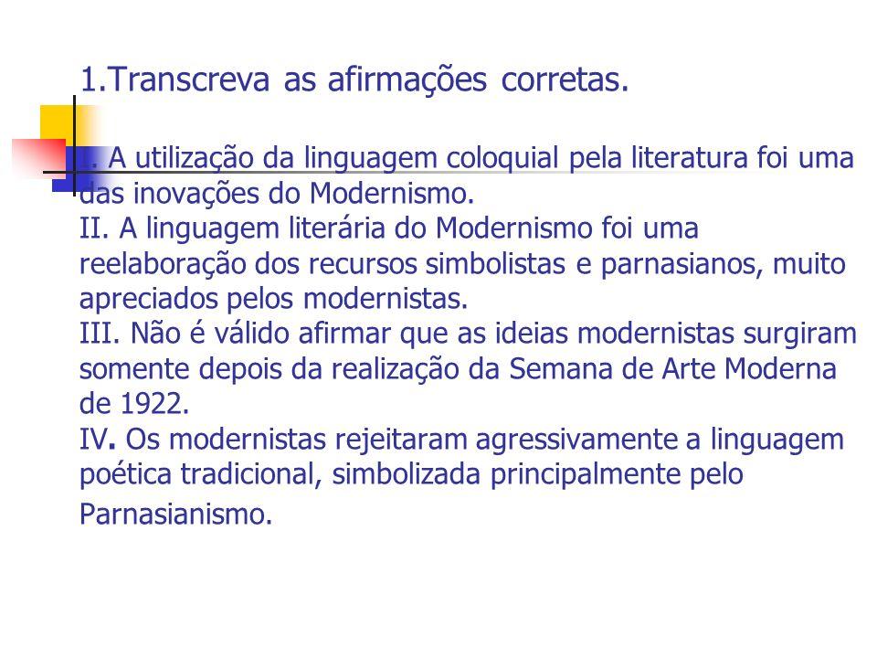 1.Transcreva as afirmações corretas. I. A utilização da linguagem coloquial pela literatura foi uma das inovações do Modernismo. II. A linguagem liter
