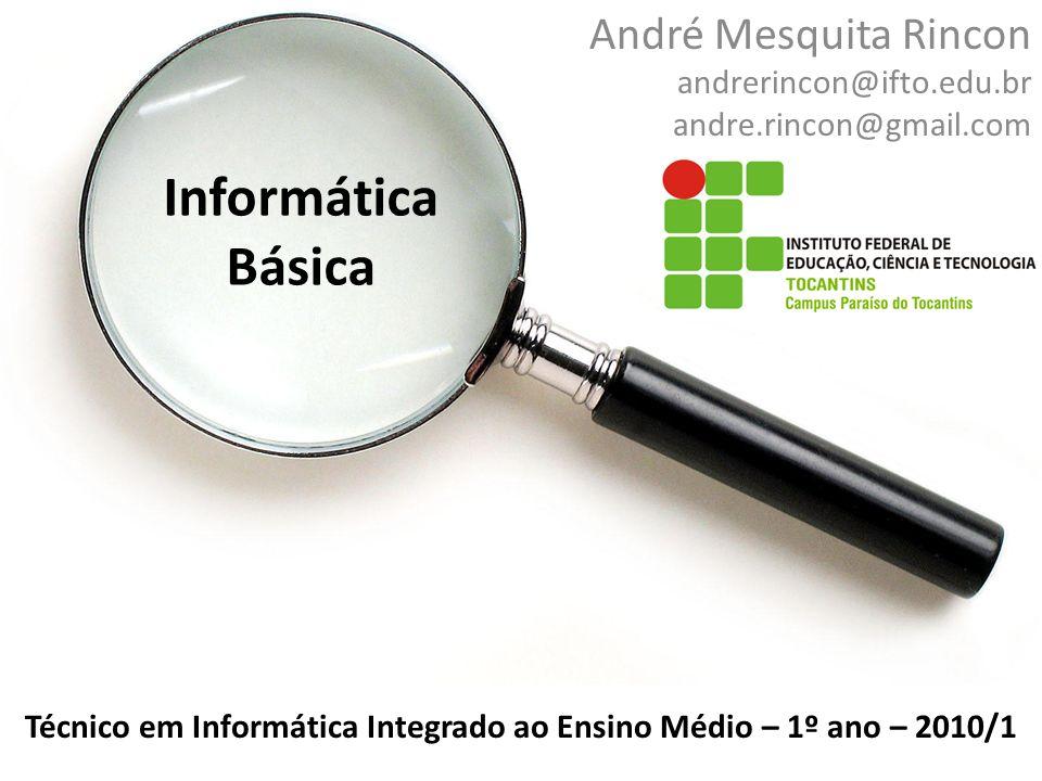 Informática Básica André Mesquita Rincon andrerincon@ifto.edu.br andre.rincon@gmail.com Técnico em Informática Integrado ao Ensino Médio – 1º ano – 2010/1