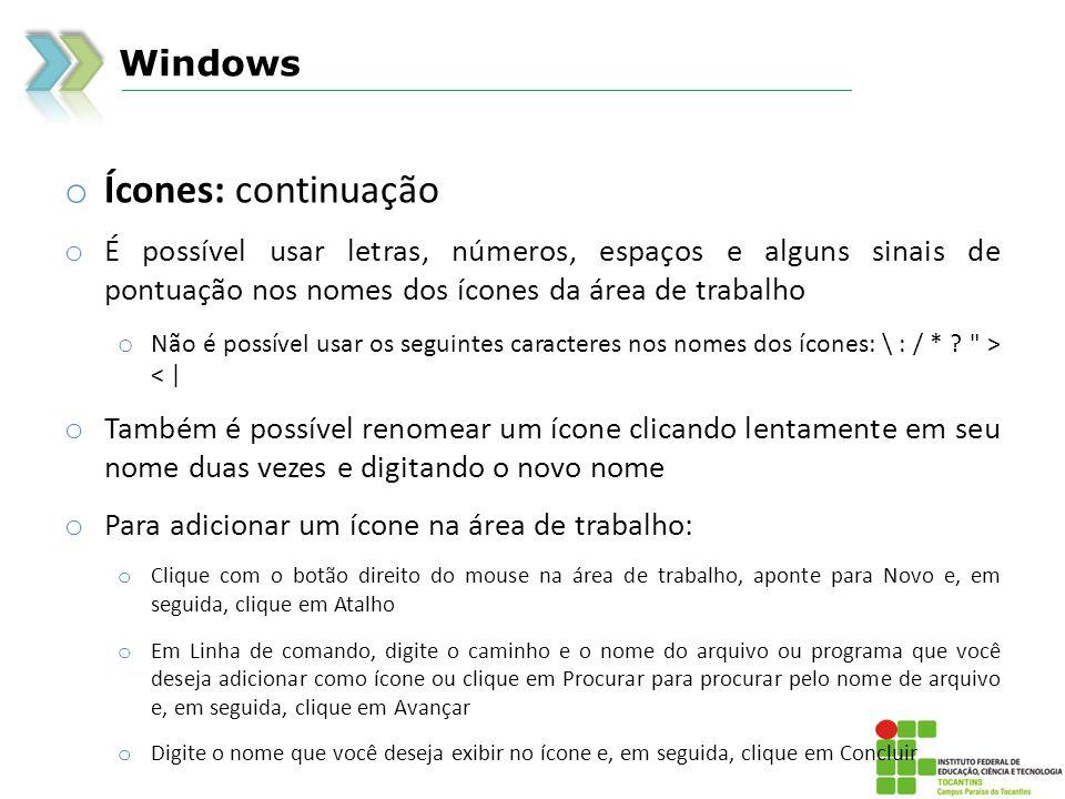 Windows o Ícones: continuação o É possível usar letras, números, espaços e alguns sinais de pontuação nos nomes dos ícones da área de trabalho o Não é possível usar os seguintes caracteres nos nomes dos ícones: \ : / * .