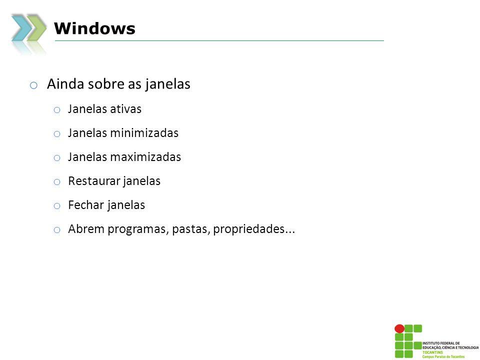Windows o Ainda sobre as janelas o Janelas ativas o Janelas minimizadas o Janelas maximizadas o Restaurar janelas o Fechar janelas o Abrem programas, pastas, propriedades...