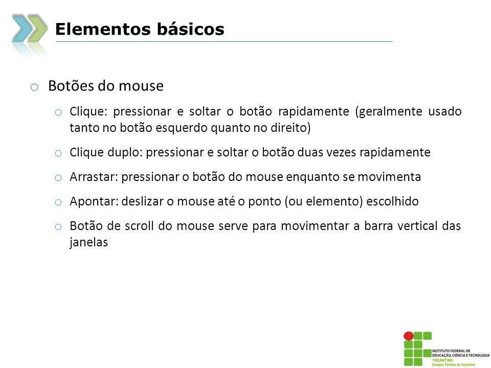 Elementos básicos o Botões do mouse o Clique: pressionar e soltar o botão rapidamente (geralmente usado tanto no botão esquerdo quanto no direito) o Clique duplo: pressionar e soltar o botão duas vezes rapidamente o Arrastar: pressionar o botão do mouse enquanto se movimenta o Apontar: deslizar o mouse até o ponto (ou elemento) escolhido o Botão de scroll do mouse serve para movimentar a barra vertical das janelas