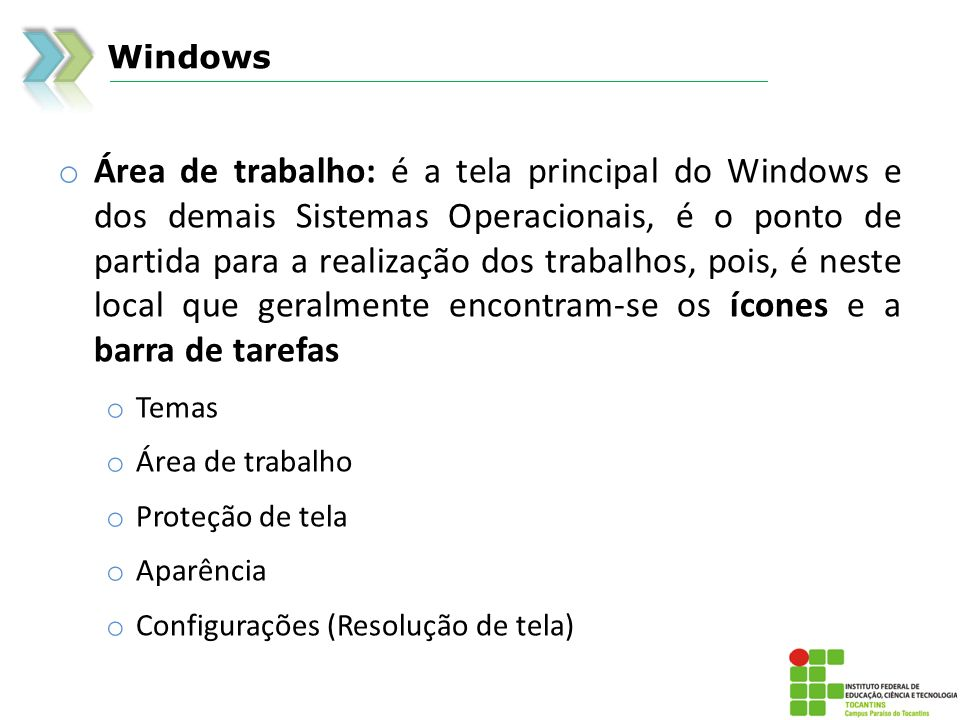 Windows o Área de trabalho: é a tela principal do Windows e dos demais Sistemas Operacionais, é o ponto de partida para a realização dos trabalhos, pois, é neste local que geralmente encontram-se os ícones e a barra de tarefas o Temas o Área de trabalho o Proteção de tela o Aparência o Configurações (Resolução de tela)