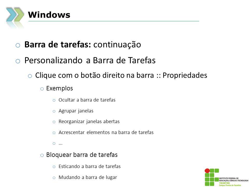 Windows o Barra de tarefas: continuação o Personalizando a Barra de Tarefas o Clique com o botão direito na barra :: Propriedades o Exemplos o Ocultar a barra de tarefas o Agrupar janelas o Reorganizar janelas abertas o Acrescentar elementos na barra de tarefas o...