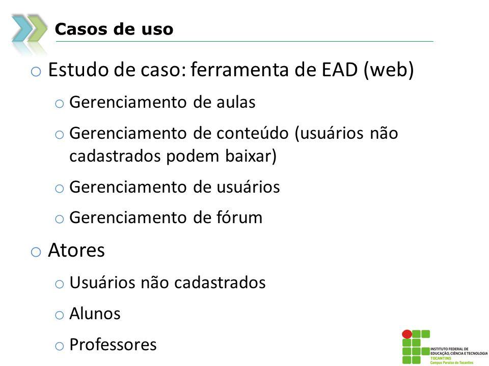 Casos de uso o Estudo de caso: ferramenta de EAD (web) o Gerenciamento de aulas o Gerenciamento de conteúdo (usuários não cadastrados podem baixar) o