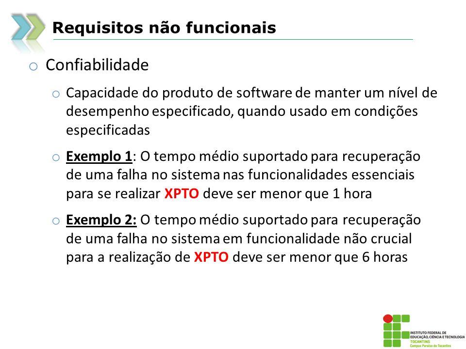 Requisitos não funcionais o Confiabilidade o Capacidade do produto de software de manter um nível de desempenho especificado, quando usado em condiçõe