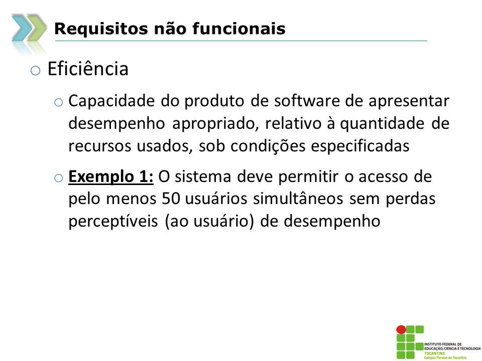 Requisitos não funcionais o Eficiência o Capacidade do produto de software de apresentar desempenho apropriado, relativo à quantidade de recursos usad