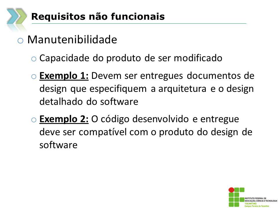 Requisitos não funcionais o Manutenibilidade o Capacidade do produto de ser modificado o Exemplo 1: Devem ser entregues documentos de design que espec