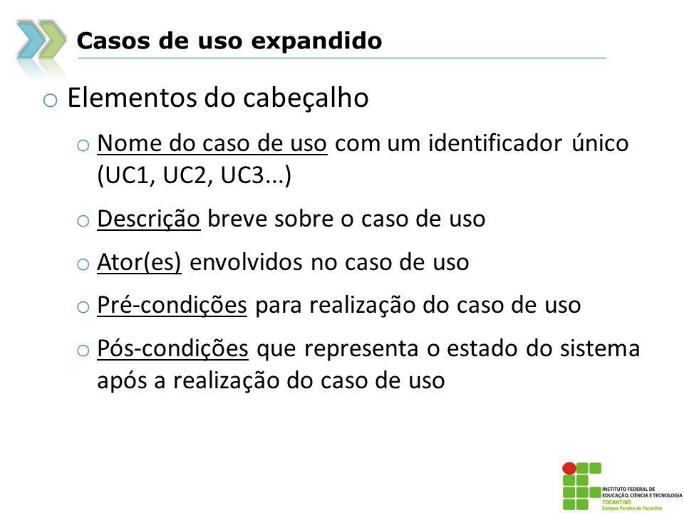 Casos de uso expandido o Elementos do cabeçalho o Nome do caso de uso com um identificador único (UC1, UC2, UC3...) o Descrição breve sobre o caso de