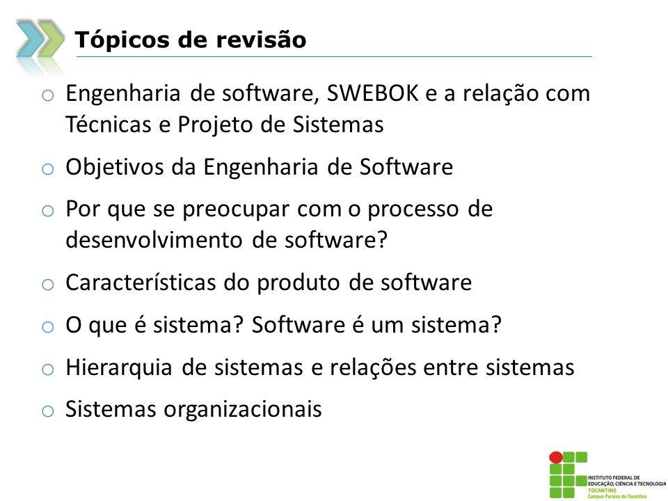 Tópicos de revisão o Engenharia de software, SWEBOK e a relação com Técnicas e Projeto de Sistemas o Objetivos da Engenharia de Software o Por que se