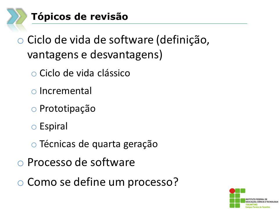 Tópicos de revisão o Ciclo de vida de software (definição, vantagens e desvantagens) o Ciclo de vida clássico o Incremental o Prototipação o Espiral o