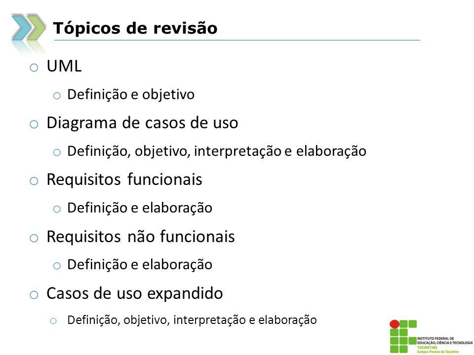 Tópicos de revisão o UML o Definição e objetivo o Diagrama de casos de uso o Definição, objetivo, interpretação e elaboração o Requisitos funcionais o