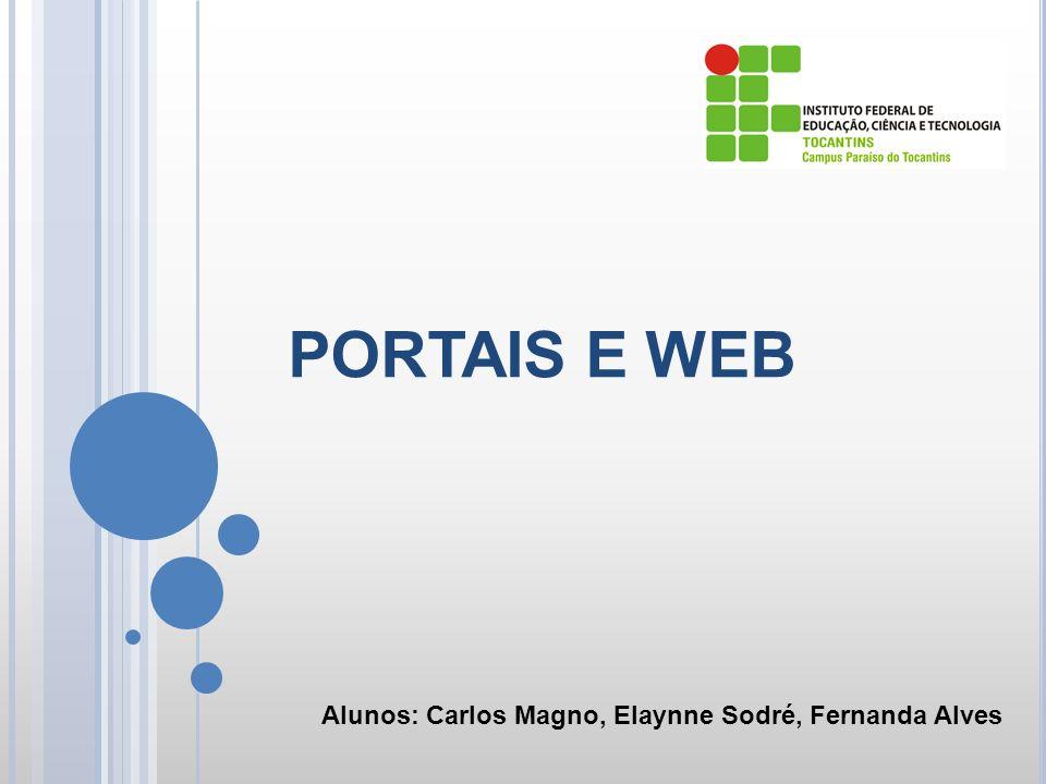 PORTAIS E WEB Alunos: Carlos Magno, Elaynne Sodré, Fernanda Alves
