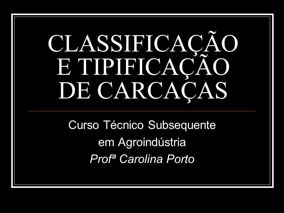 CLASSIFICAÇÃO E TIPIFICAÇÃO DE CARCAÇAS Curso Técnico Subsequente em Agroindústria Profª Carolina Porto