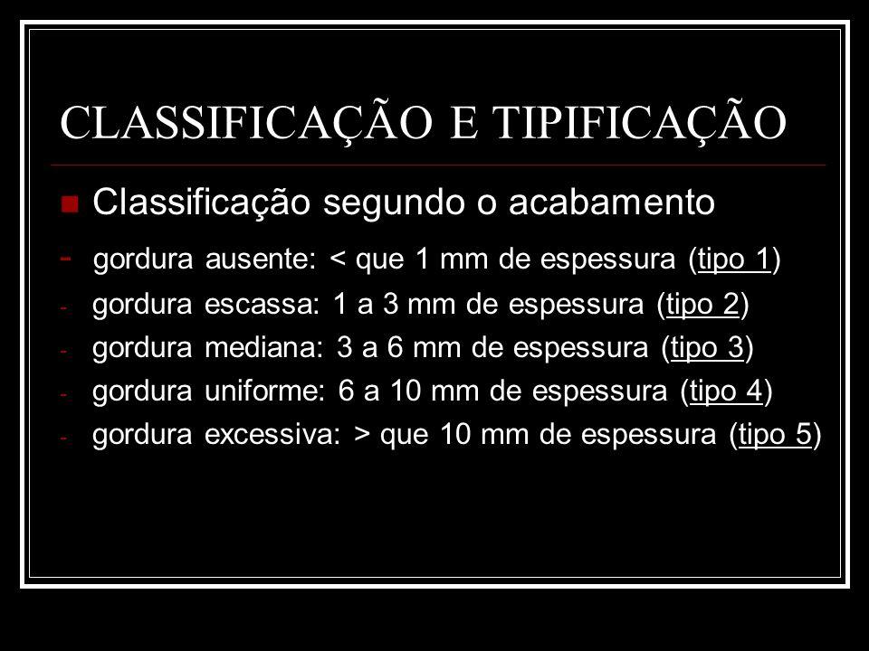 CLASSIFICAÇÃO E TIPIFICAÇÃO Classificação segundo o acabamento - gordura ausente: < que 1 mm de espessura (tipo 1) - gordura escassa: 1 a 3 mm de espe