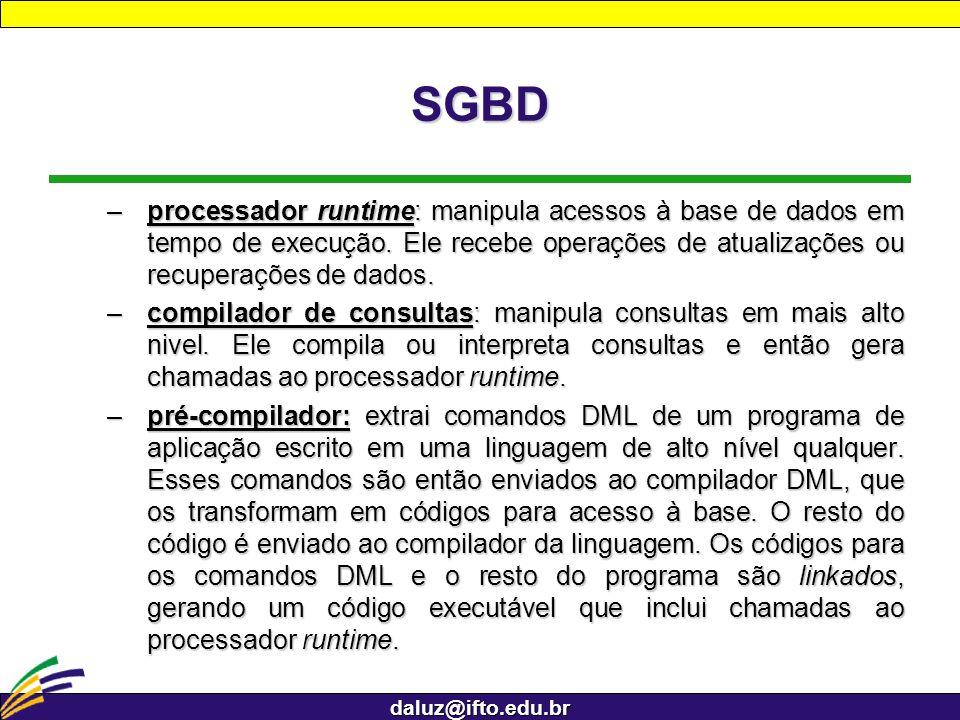 daluz@ifto.edu.br SGBD –processador runtime: manipula acessos à base de dados em tempo de execução. Ele recebe operações de atualizações ou recuperaçõ