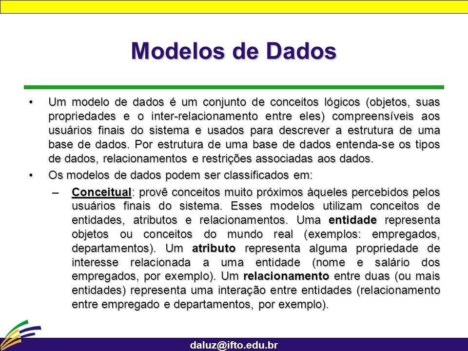 daluz@ifto.edu.br Modelos de Dados Um modelo de dados é um conjunto de conceitos lógicos (objetos, suas propriedades e o inter-relacionamento entre el