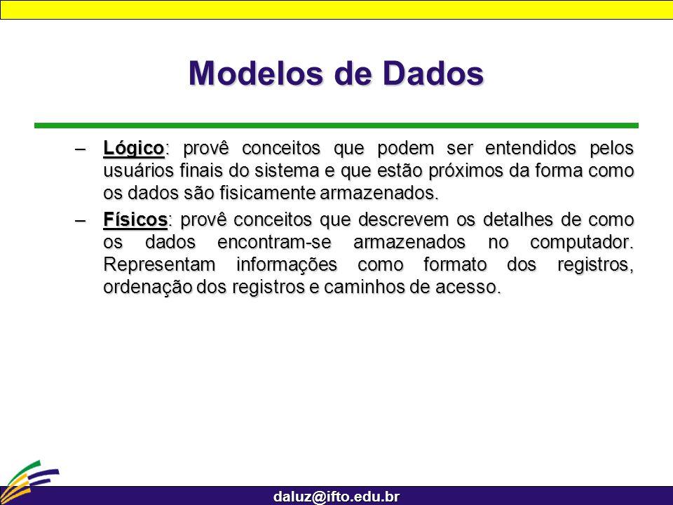 daluz@ifto.edu.br Modelos de Dados –Lógico: provê conceitos que podem ser entendidos pelos usuários finais do sistema e que estão próximos da forma co