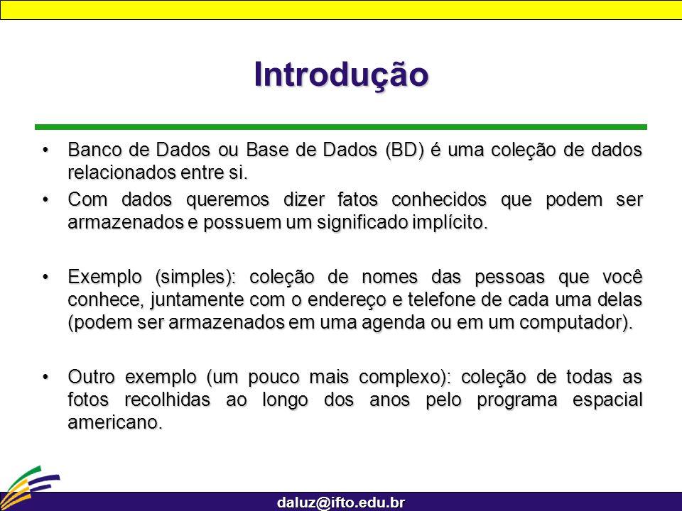 daluz@ifto.edu.br Introdução Um BD possui as seguintes propriedades:Um BD possui as seguintes propriedades: 1.Representa algum aspecto do mundo real; 2.Coleção logicamente coerente de dados com um significado inerente; 3.Projetado, construído e preenchido (instanciado) com dados para um propósito específico.