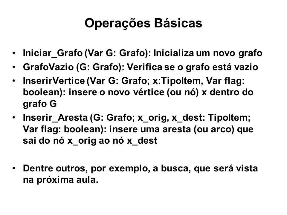 Operações Básicas Iniciar_Grafo (Var G: Grafo): Inicializa um novo grafo GrafoVazio (G: Grafo): Verifica se o grafo está vazio InserirVertice (Var G: Grafo; x:TipoItem, Var flag: boolean): insere o novo vértice (ou nó) x dentro do grafo G Inserir_Aresta (G: Grafo; x_orig, x_dest: TipoItem; Var flag: boolean): insere uma aresta (ou arco) que sai do nó x_orig ao nó x_dest Dentre outros, por exemplo, a busca, que será vista na próxima aula.