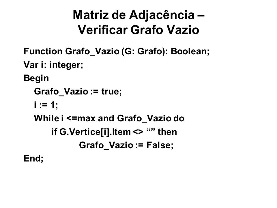 Matriz de Adjacência – Verificar Grafo Vazio Function Grafo_Vazio (G: Grafo): Boolean; Var i: integer; Begin Grafo_Vazio := true; i := 1; While i <=max and Grafo_Vazio do if G.Vertice[i].Item <> then Grafo_Vazio := False; End;