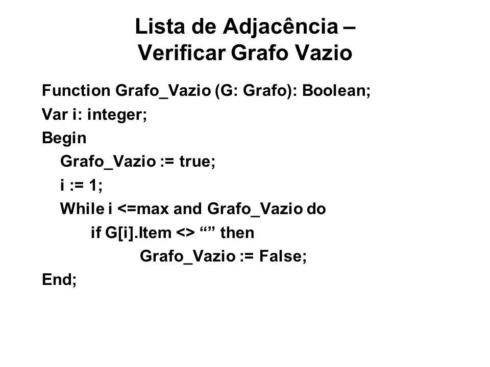Lista de Adjacência – Verificar Grafo Vazio Function Grafo_Vazio (G: Grafo): Boolean; Var i: integer; Begin Grafo_Vazio := true; i := 1; While i <=max and Grafo_Vazio do if G[i].Item <> then Grafo_Vazio := False; End;
