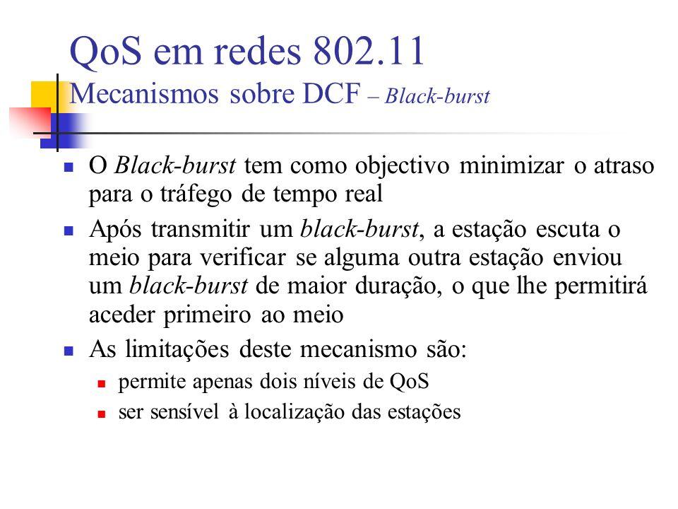 O Black-burst tem como objectivo minimizar o atraso para o tráfego de tempo real Após transmitir um black-burst, a estação escuta o meio para verificar se alguma outra estação enviou um black-burst de maior duração, o que lhe permitirá aceder primeiro ao meio As limitações deste mecanismo são: permite apenas dois níveis de QoS ser sensível à localização das estações QoS em redes 802.11 Mecanismos sobre DCF – Black-burst