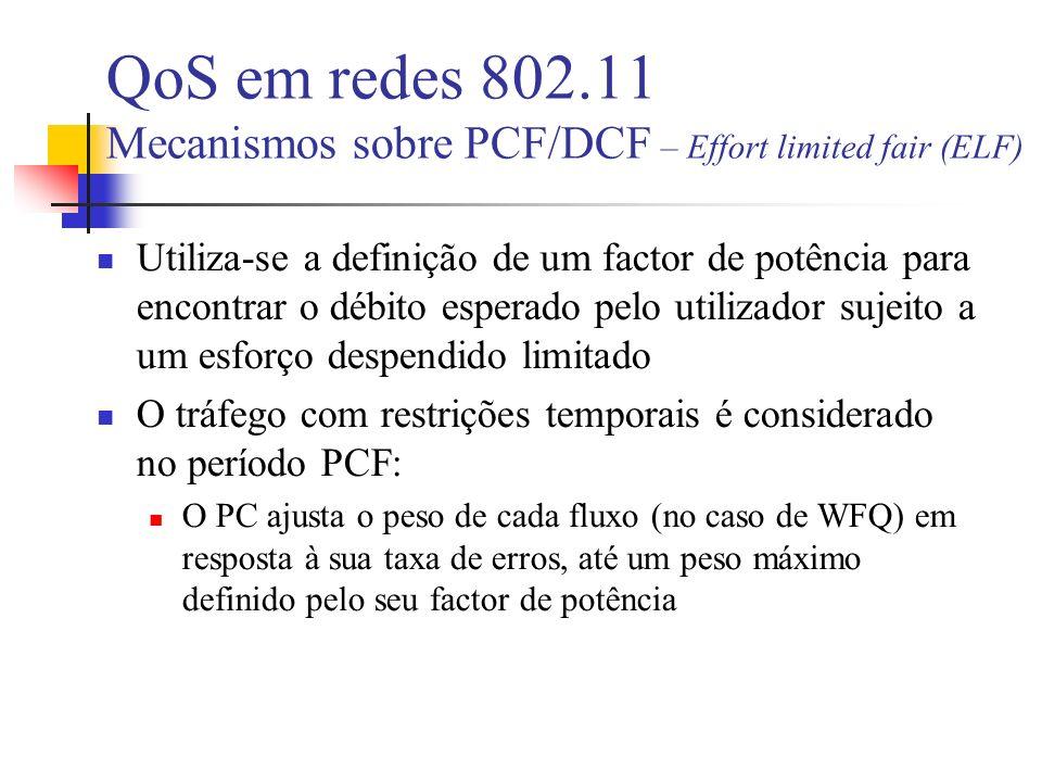 QoS em redes 802.11 Mecanismos sobre PCF/DCF – Effort limited fair (ELF) Utiliza-se a definição de um factor de potência para encontrar o débito esperado pelo utilizador sujeito a um esforço despendido limitado O tráfego com restrições temporais é considerado no período PCF: O PC ajusta o peso de cada fluxo (no caso de WFQ) em resposta à sua taxa de erros, até um peso máximo definido pelo seu factor de potência