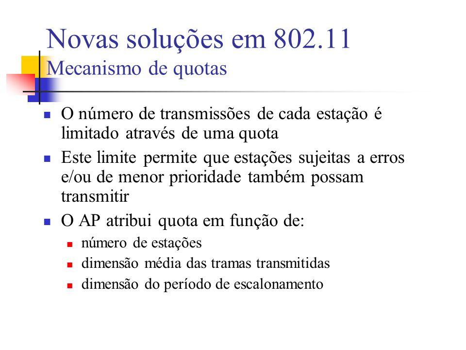 Novas soluções em 802.11 Mecanismo de quotas O número de transmissões de cada estação é limitado através de uma quota Este limite permite que estações sujeitas a erros e/ou de menor prioridade também possam transmitir O AP atribui quota em função de: número de estações dimensão média das tramas transmitidas dimensão do período de escalonamento