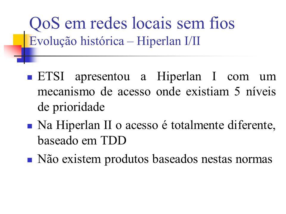 QoS em redes locais sem fios Evolução histórica – Hiperlan I/II ETSI apresentou a Hiperlan I com um mecanismo de acesso onde existiam 5 níveis de prioridade Na Hiperlan II o acesso é totalmente diferente, baseado em TDD Não existem produtos baseados nestas normas