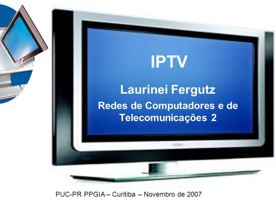 IPTV Laurinei Fergutz Redes de Computadores e de Telecomunicações 2 PUC-PR PPGIA – Curitiba – Novembro de 2007