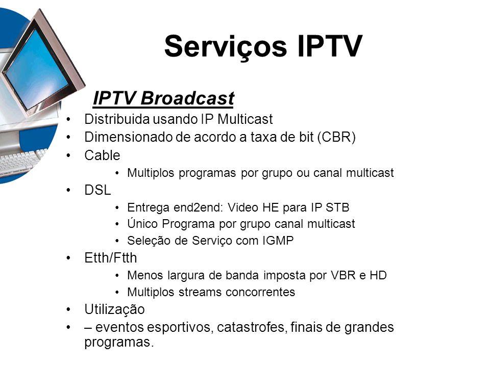 Serviços IPTV IPTV Broadcast Distribuida usando IP Multicast Dimensionado de acordo a taxa de bit (CBR) Cable Multiplos programas por grupo ou canal m