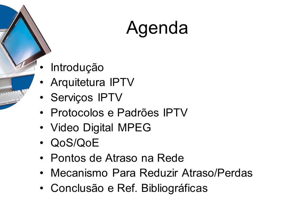 Agenda Introdução Arquitetura IPTV Serviços IPTV Protocolos e Padrões IPTV Video Digital MPEG QoS/QoE Pontos de Atraso na Rede Mecanismo Para Reduzir